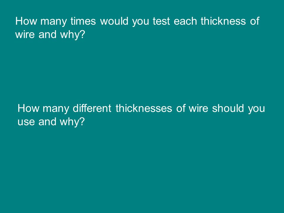 How many times would you test each thickness of wire and why