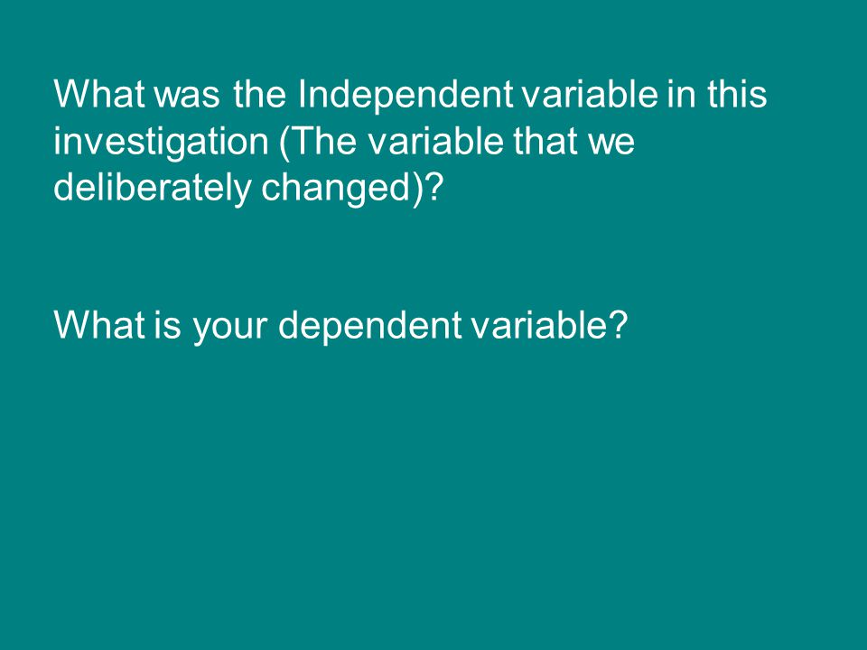 What was the Independent variable in this investigation (The variable that we deliberately changed)