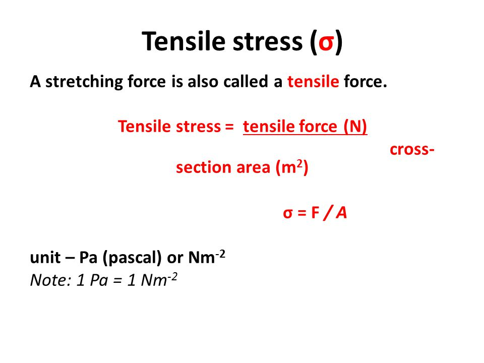 Tensile stress = tensile force (N) cross-section area (m2)