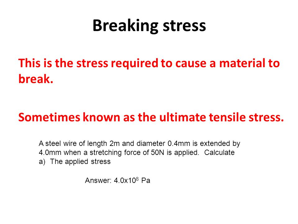 Breaking stress This is the stress required to cause a material to break. Sometimes known as the ultimate tensile stress.