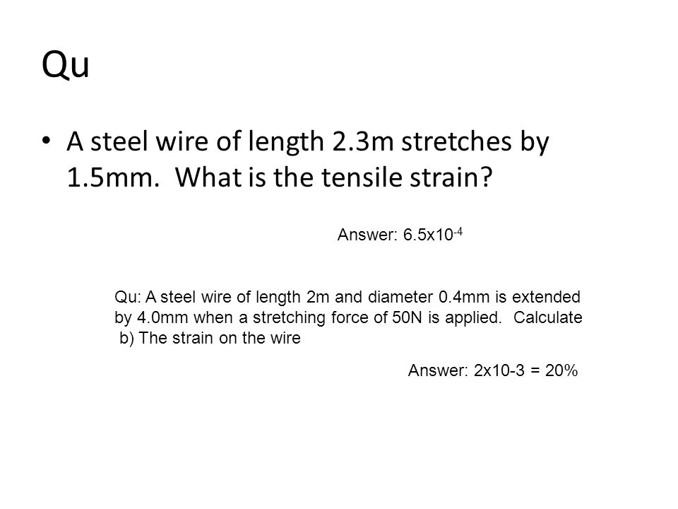 Qu A steel wire of length 2.3m stretches by 1.5mm. What is the tensile strain Answer: 6.5x10-4.