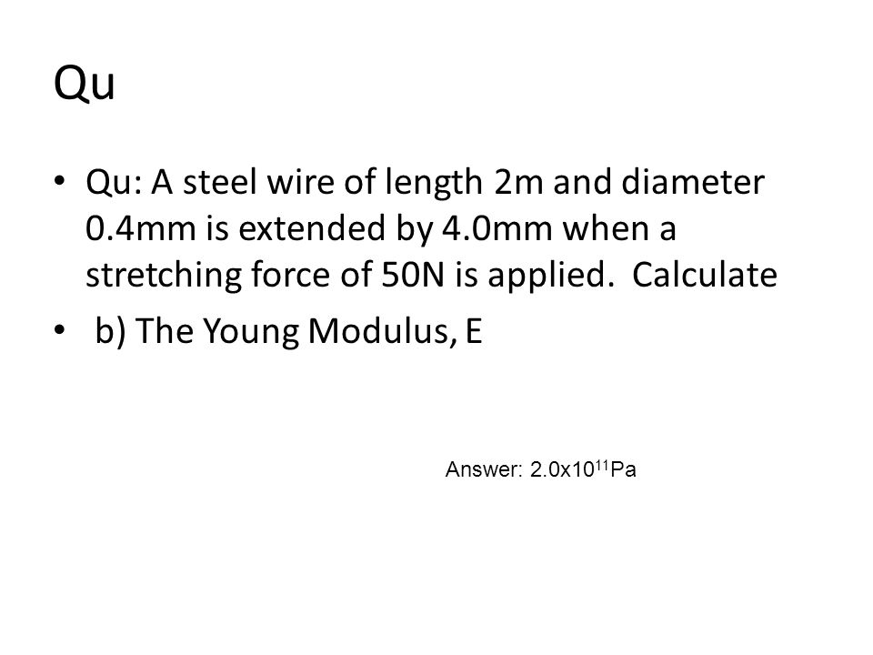 Qu Qu: A steel wire of length 2m and diameter 0.4mm is extended by 4.0mm when a stretching force of 50N is applied. Calculate.