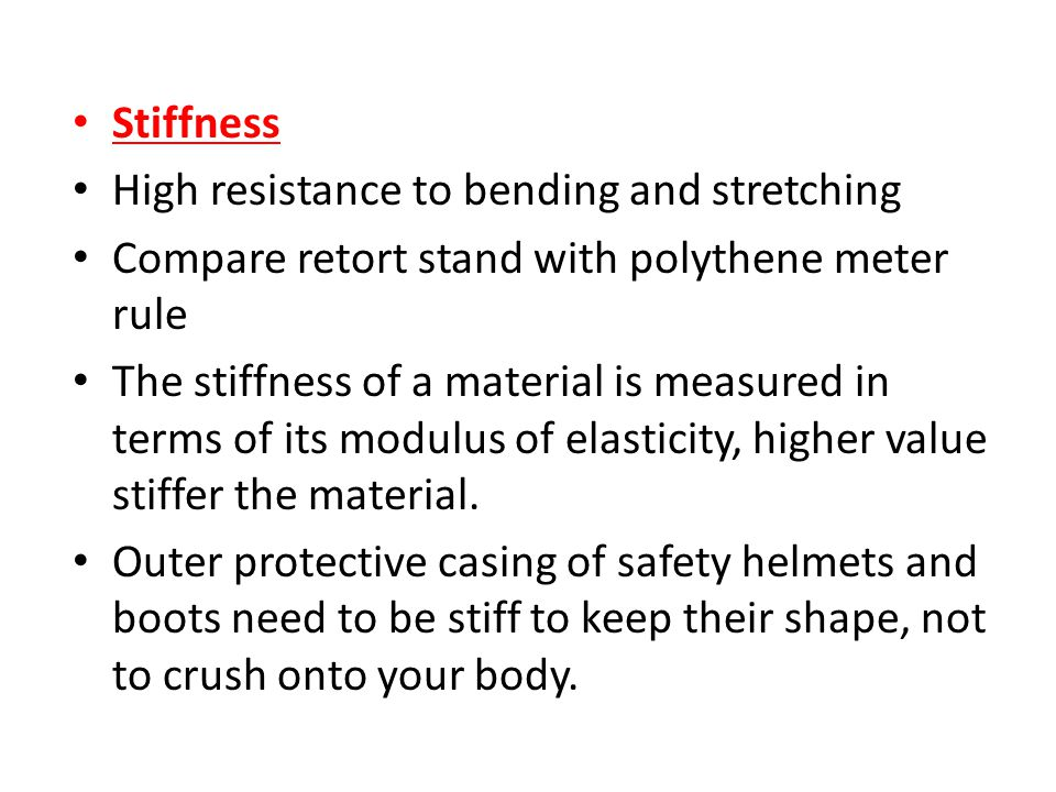 Stiffness High resistance to bending and stretching. Compare retort stand with polythene meter rule.