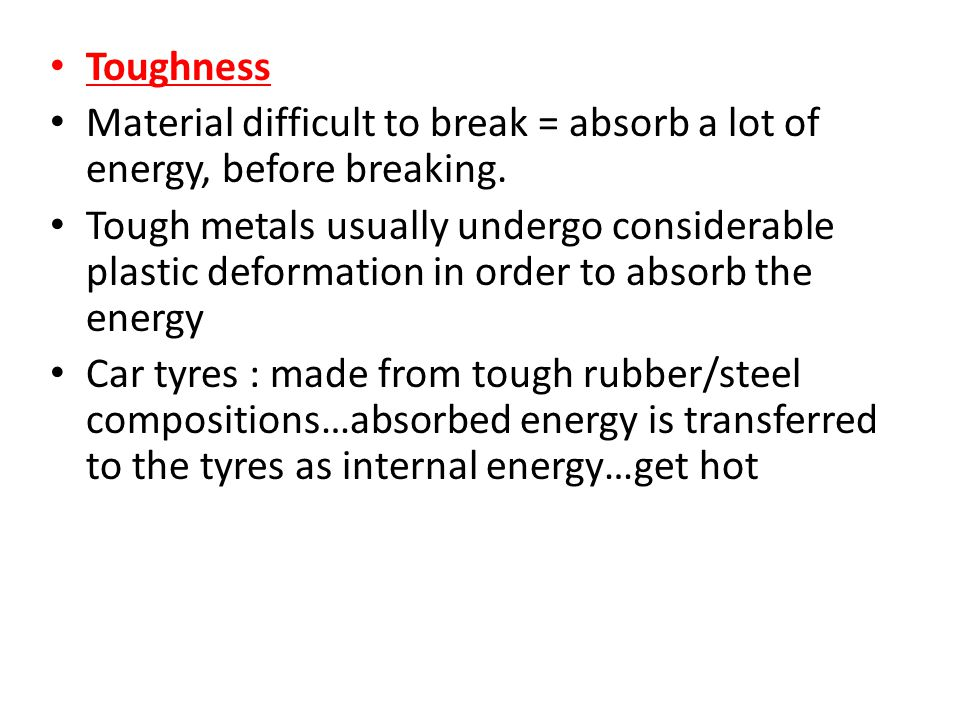 Toughness Material difficult to break = absorb a lot of energy, before breaking.