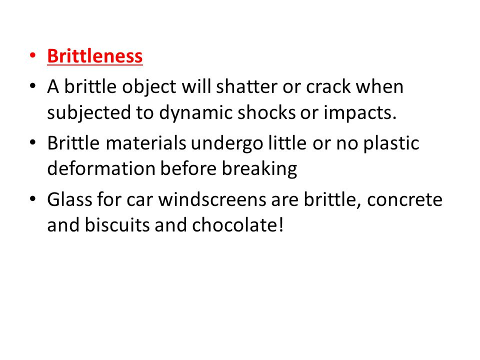 Brittleness A brittle object will shatter or crack when subjected to dynamic shocks or impacts.