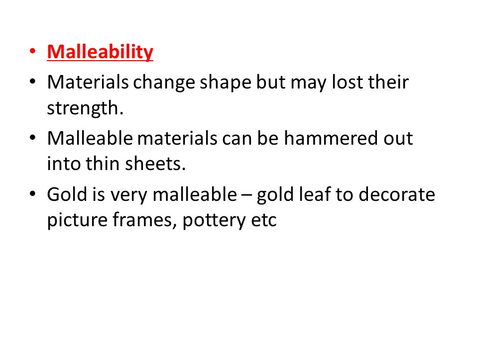 Malleability Materials change shape but may lost their strength. Malleable materials can be hammered out into thin sheets.