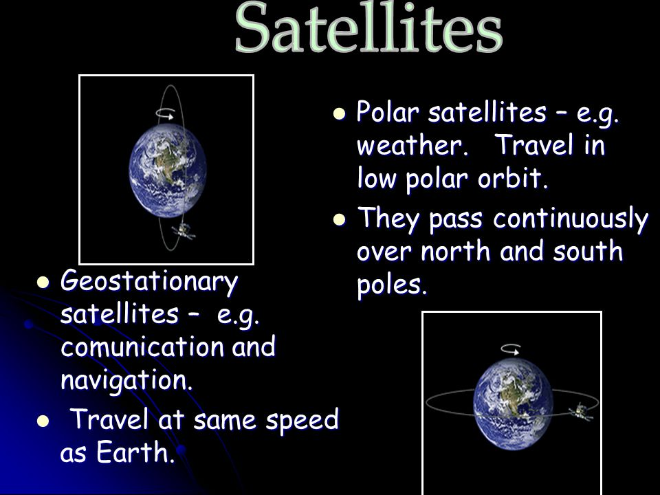 Satellites Polar satellites – e.g. weather. Travel in low polar orbit.