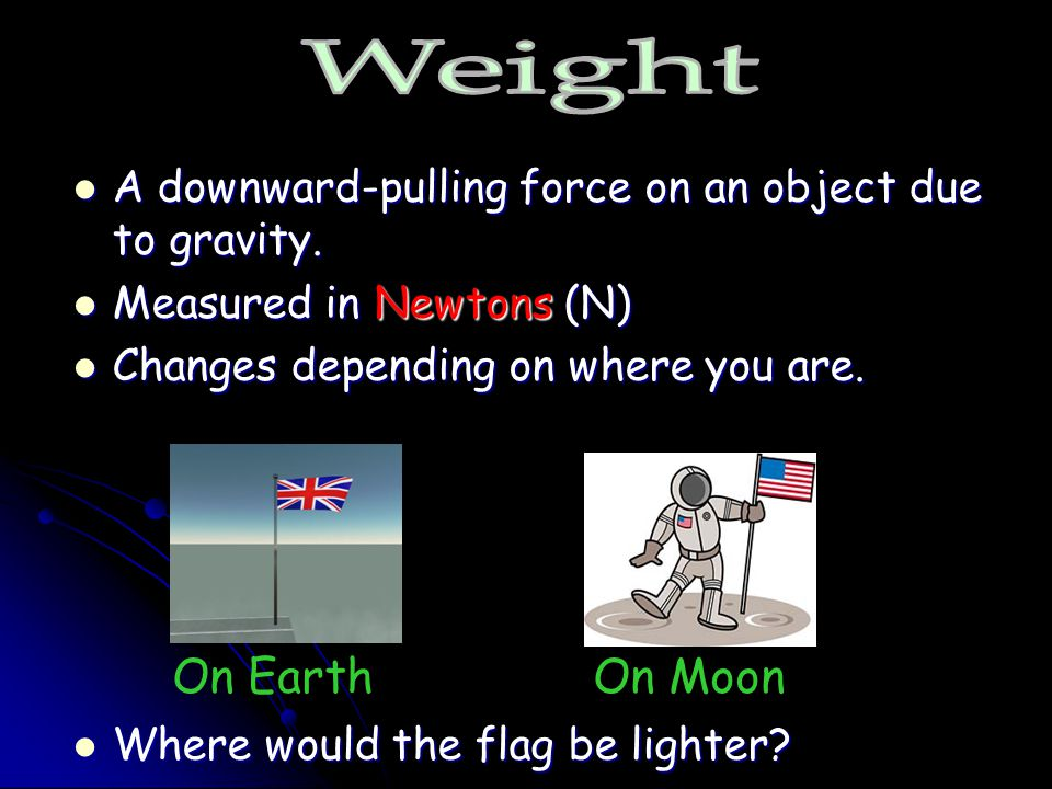 Weight A downward-pulling force on an object due to gravity. Measured in Newtons (N) Changes depending on where you are.