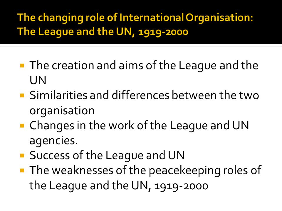 The creation and aims of the League and the UN