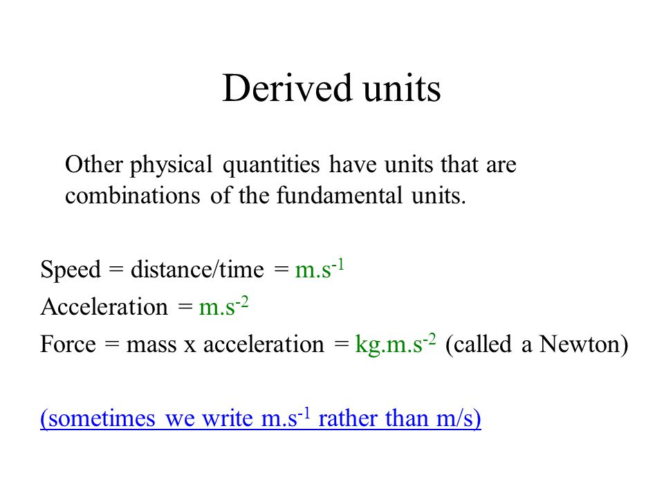 Derived units Other physical quantities have units that are combinations of the fundamental units. Speed = distance/time = m.s-1.