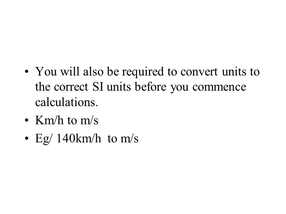 You will also be required to convert units to the correct SI units before you commence calculations.