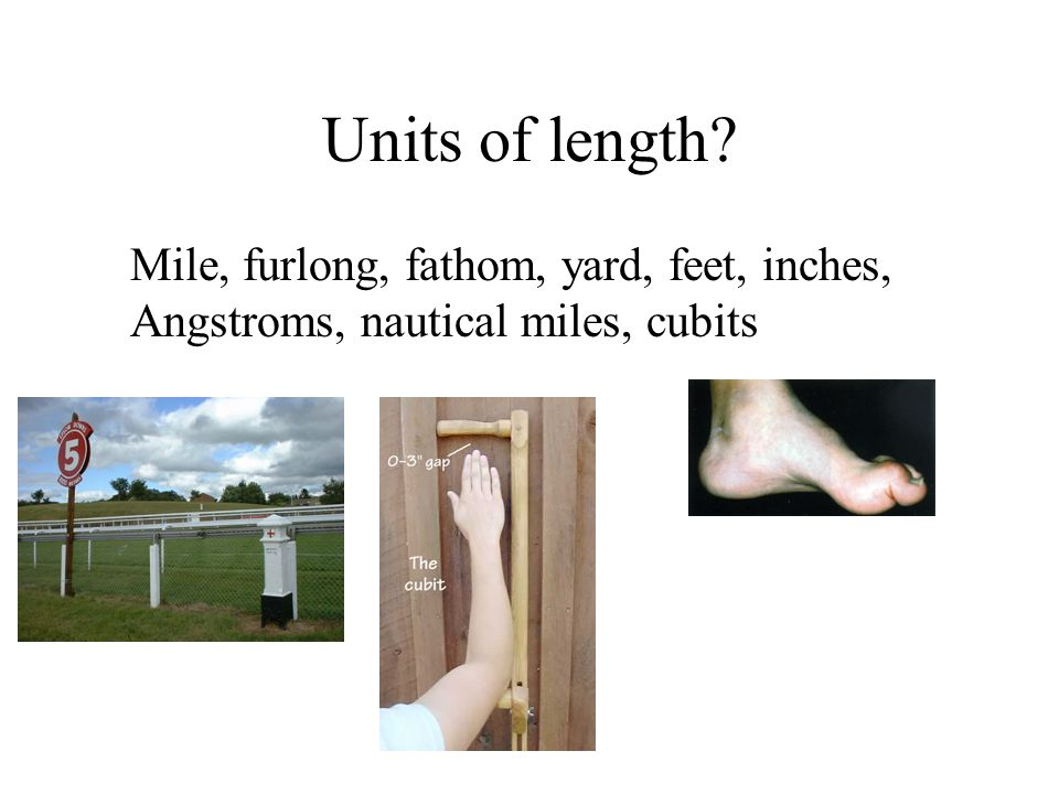 Units of length Mile, furlong, fathom, yard, feet, inches, Angstroms, nautical miles, cubits