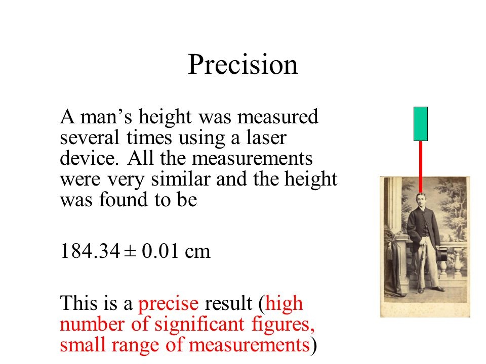 Precision A man's height was measured several times using a laser device. All the measurements were very similar and the height was found to be.