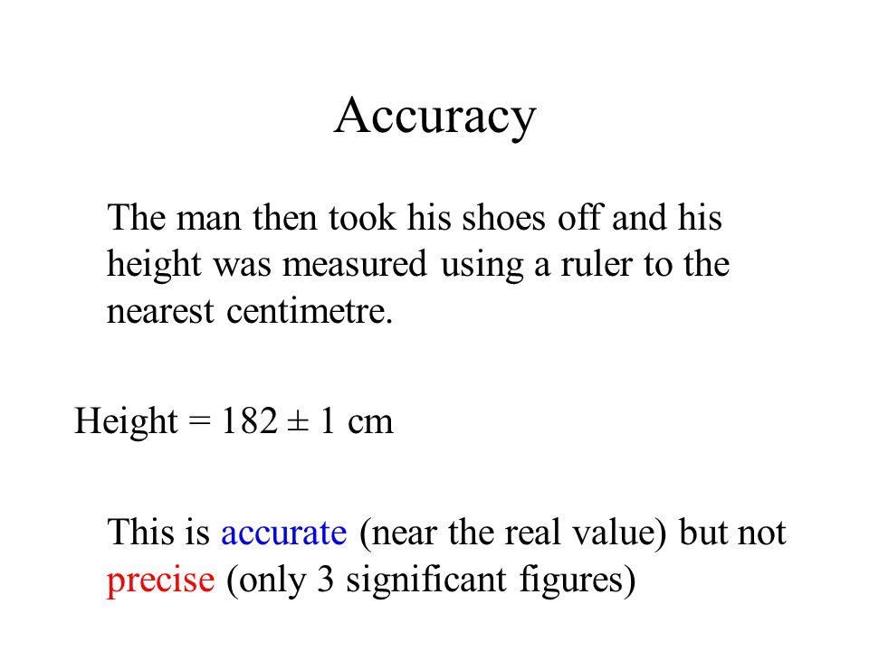 Accuracy The man then took his shoes off and his height was measured using a ruler to the nearest centimetre.