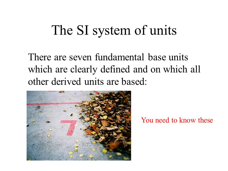 The SI system of units There are seven fundamental base units which are clearly defined and on which all other derived units are based: