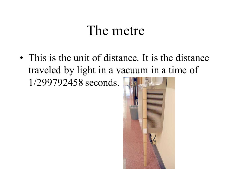 The metre This is the unit of distance.