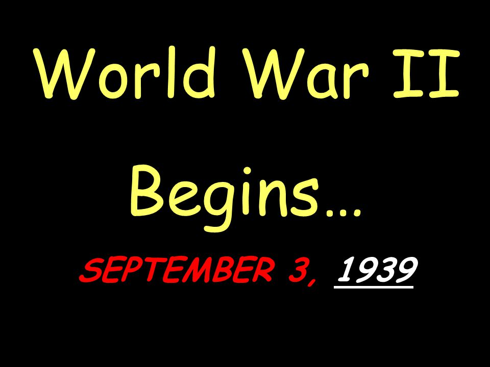 World War II Begins… SEPTEMBER 3, 1939