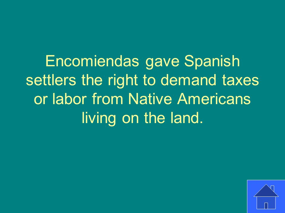 Encomiendas gave Spanish settlers the right to demand taxes or labor from Native Americans living on the land.