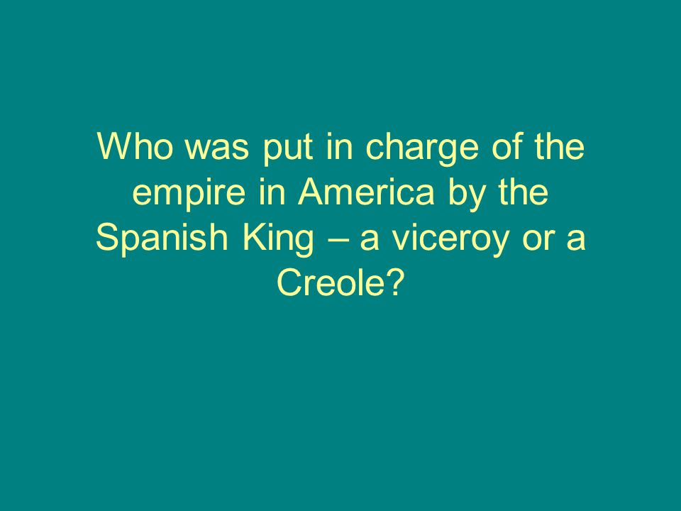 Who was put in charge of the empire in America by the Spanish King – a viceroy or a Creole