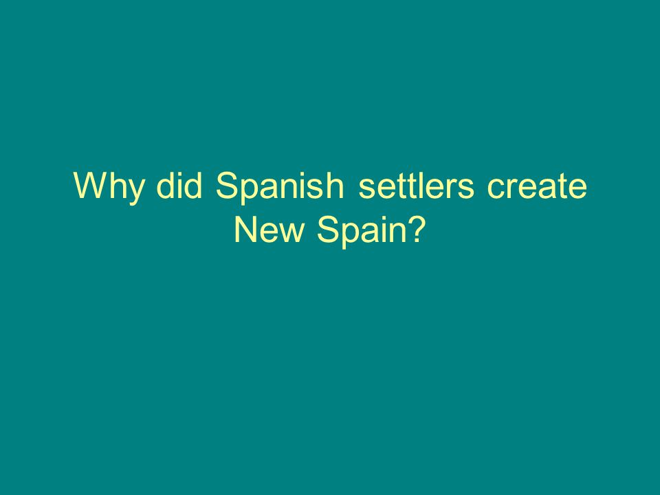 Why did Spanish settlers create New Spain