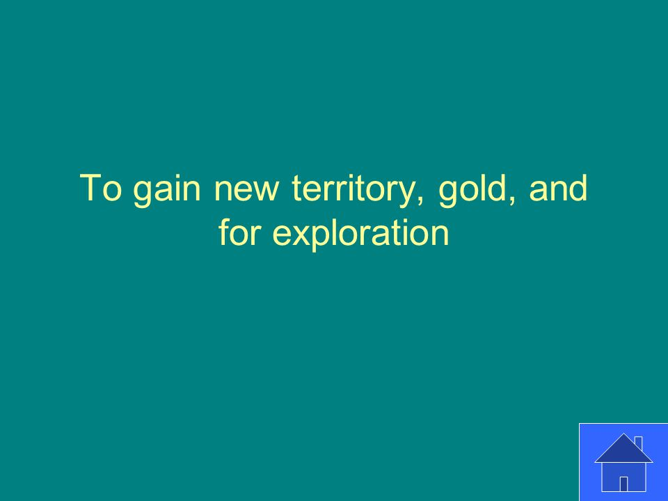 To gain new territory, gold, and for exploration