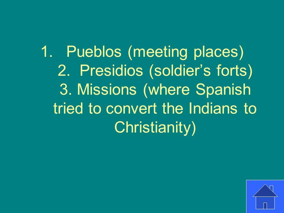 Pueblos (meeting places) 2. Presidios (soldier's forts) 3