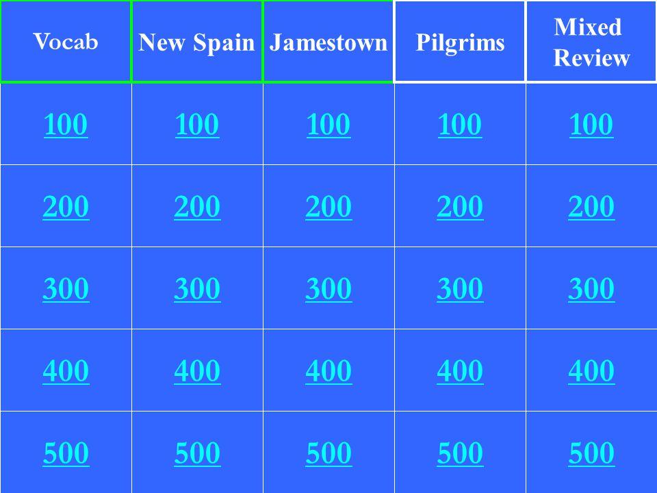 Vocab New Spain. Jamestown. Pilgrims. Mixed. Review. 100. 100. 100. 100. 100. 200. 200. 200.