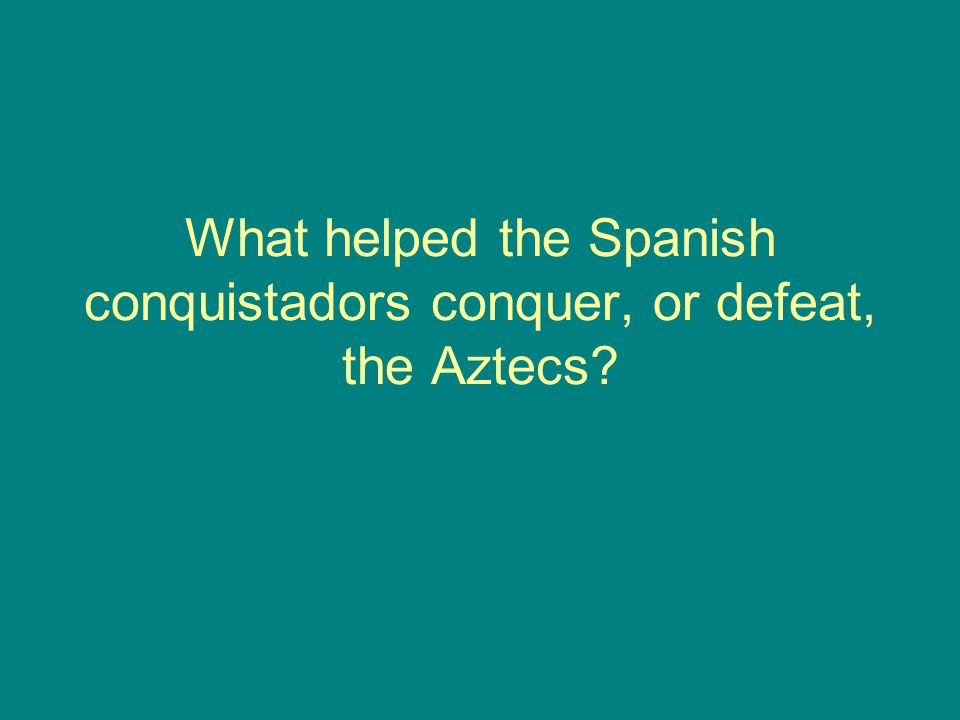 What helped the Spanish conquistadors conquer, or defeat, the Aztecs