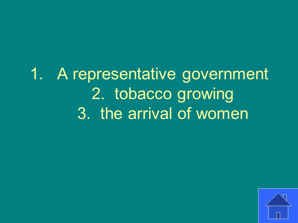A representative government 2. tobacco growing 3. the arrival of women