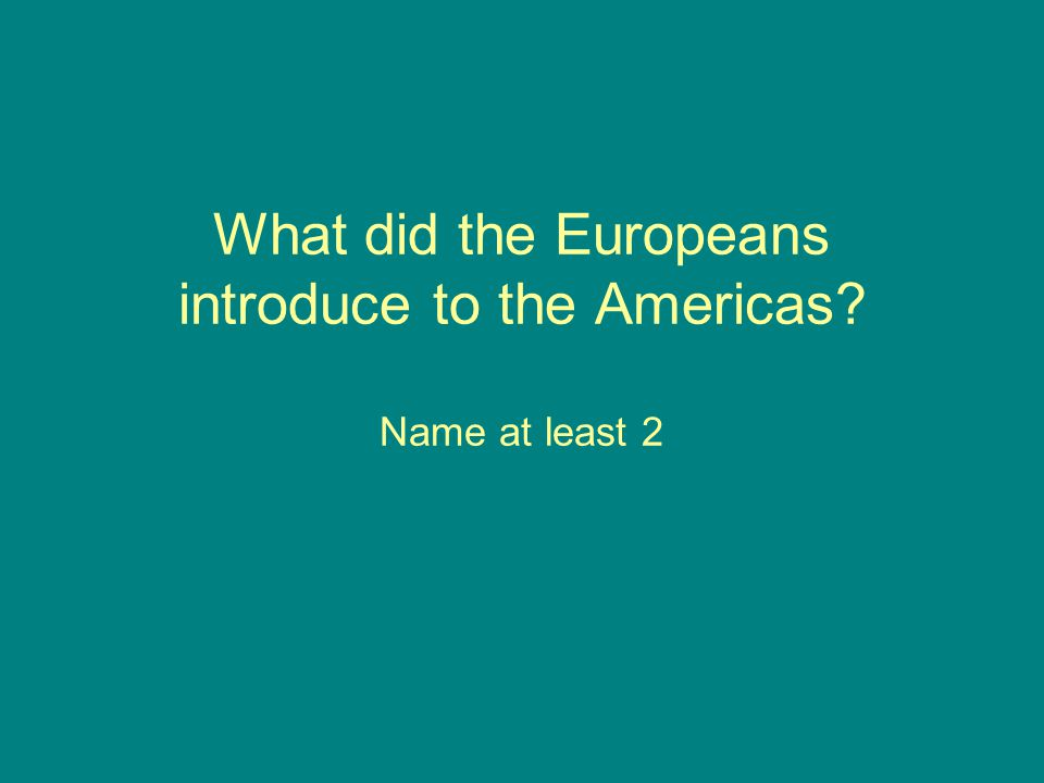 What did the Europeans introduce to the Americas Name at least 2
