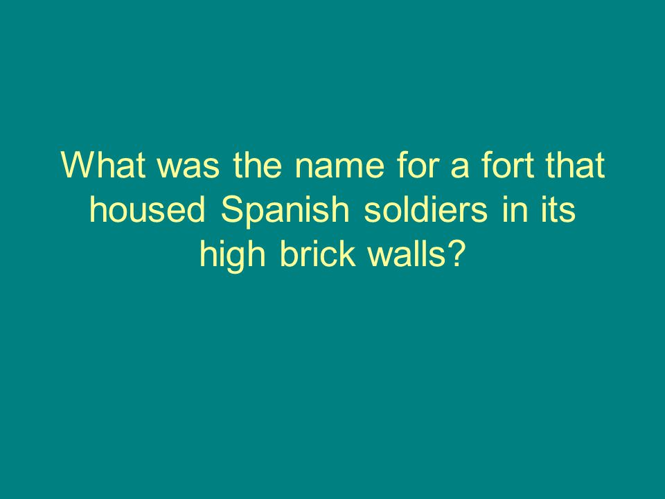 What was the name for a fort that housed Spanish soldiers in its high brick walls