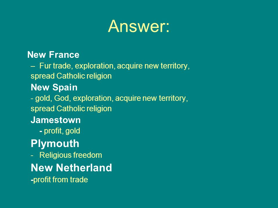 Answer: Plymouth New Netherland New France New Spain Jamestown