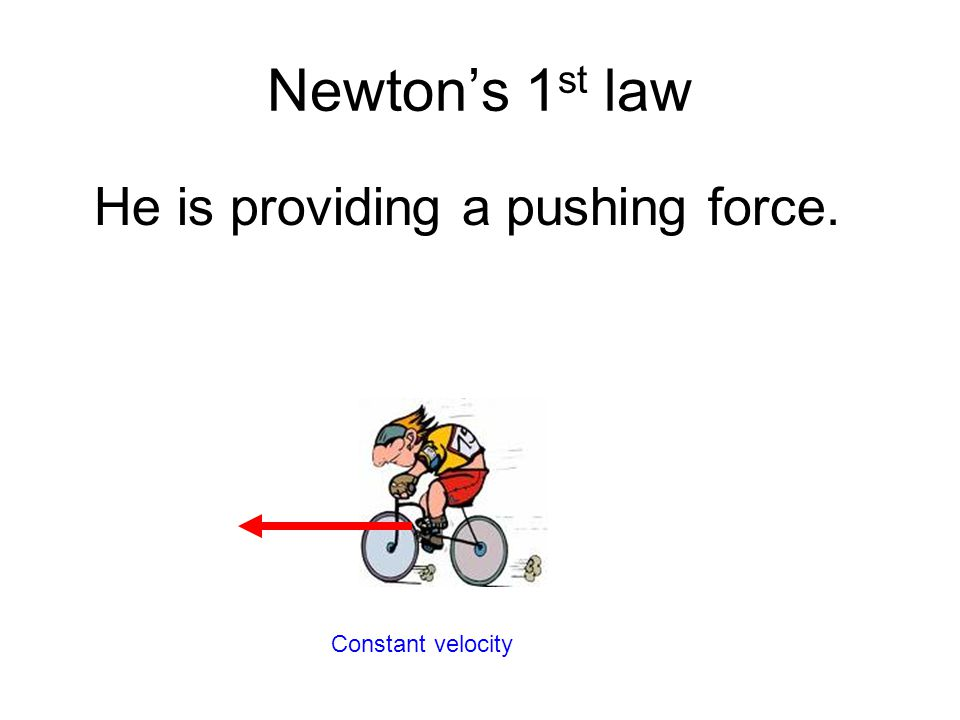 Newton's 1st law He is providing a pushing force. Constant velocity
