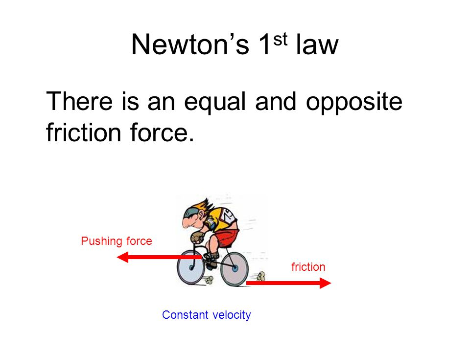 Newton's 1st law There is an equal and opposite friction force.