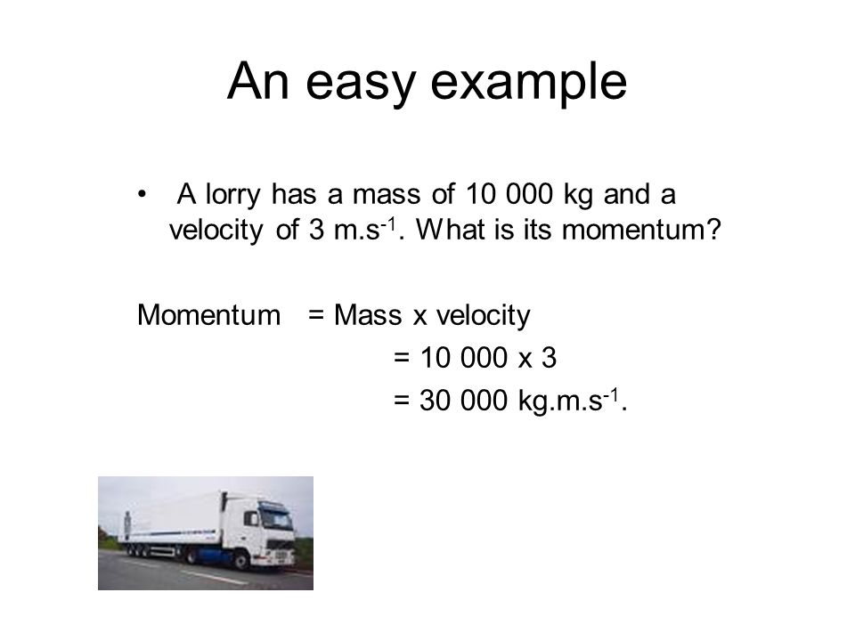 An easy example A lorry has a mass of 10 000 kg and a velocity of 3 m.s-1. What is its momentum Momentum = Mass x velocity.