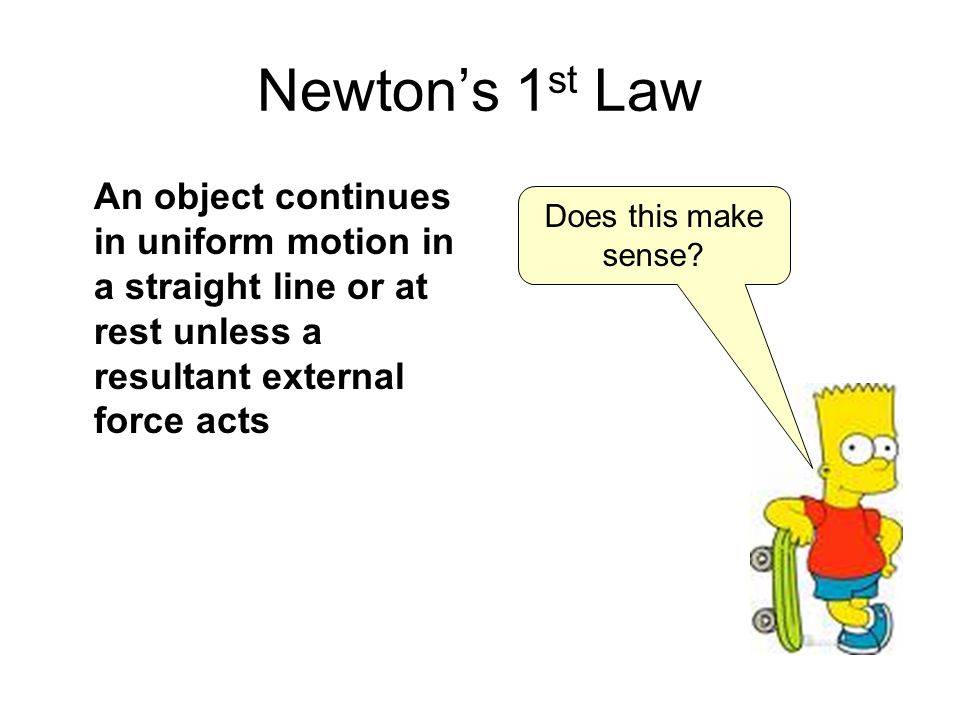 Newton's 1st Law An object continues in uniform motion in a straight line or at rest unless a resultant external force acts.