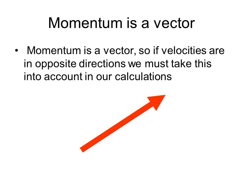 Momentum is a vector Momentum is a vector, so if velocities are in opposite directions we must take this into account in our calculations.