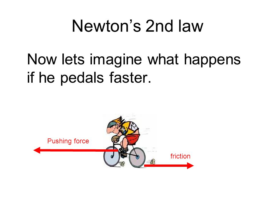 Newton's 2nd law Now lets imagine what happens if he pedals faster.
