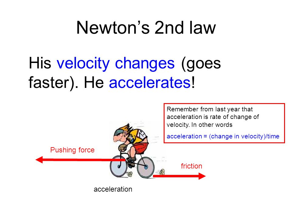 Newton's 2nd law His velocity changes (goes faster). He accelerates!