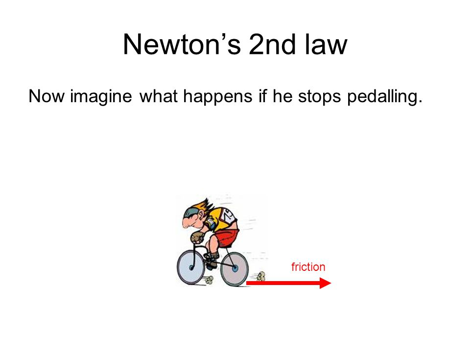 Newton's 2nd law Now imagine what happens if he stops pedalling.