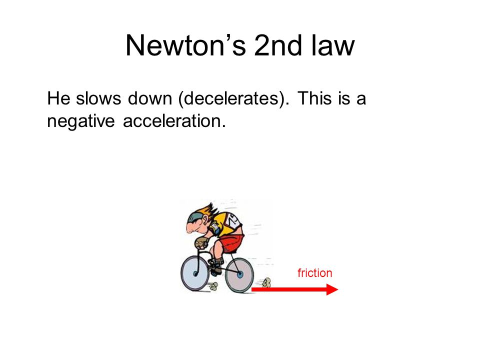 Newton's 2nd law He slows down (decelerates). This is a negative acceleration. friction