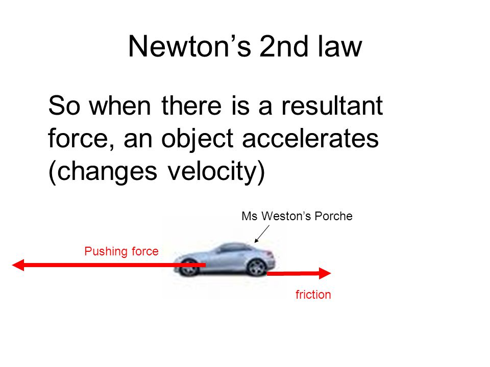 Newton's 2nd law So when there is a resultant force, an object accelerates (changes velocity) Ms Weston's Porche.