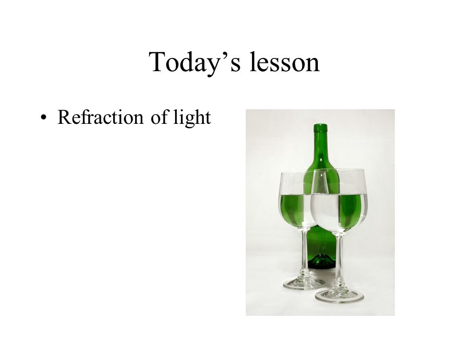 Today's lesson Refraction of light