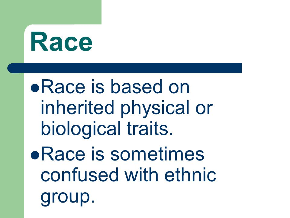 Race Race is based on inherited physical or biological traits.