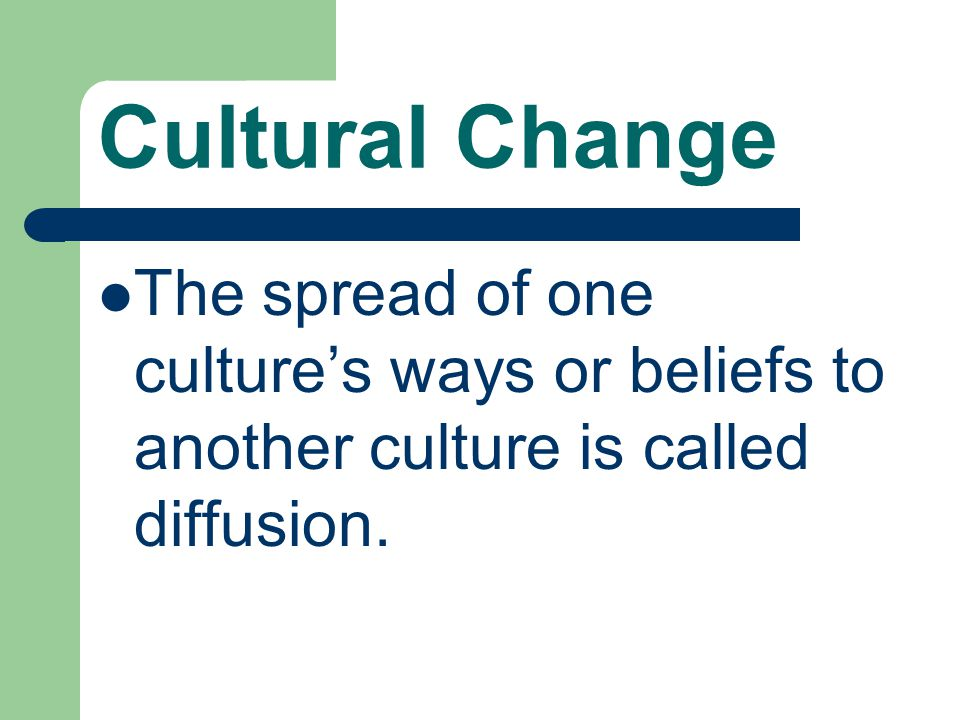 Cultural Change The spread of one culture's ways or beliefs to another culture is called diffusion.