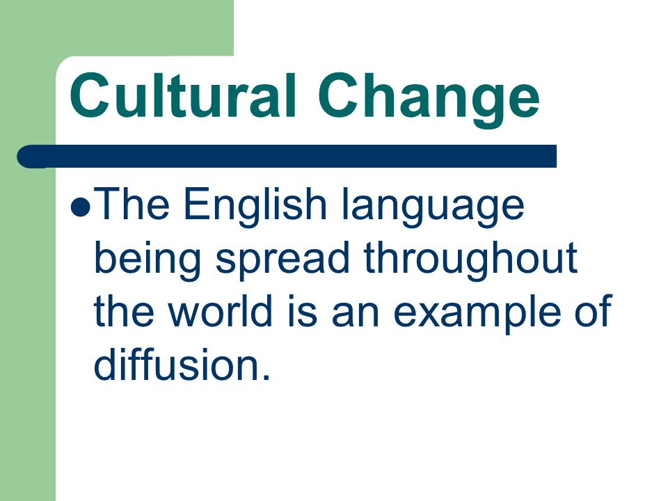 Cultural Change The English language being spread throughout the world is an example of diffusion.