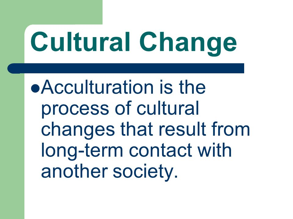 Cultural Change Acculturation is the process of cultural changes that result from long-term contact with another society.