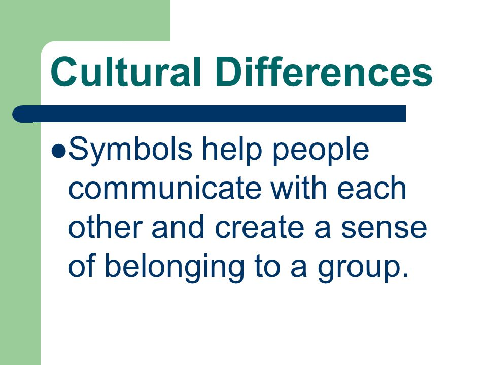 Cultural Differences Symbols help people communicate with each other and create a sense of belonging to a group.