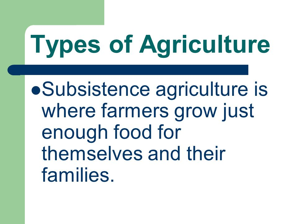 Types of Agriculture Subsistence agriculture is where farmers grow just enough food for themselves and their families.