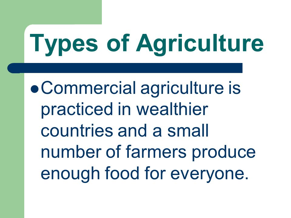 Types of Agriculture Commercial agriculture is practiced in wealthier countries and a small number of farmers produce enough food for everyone.